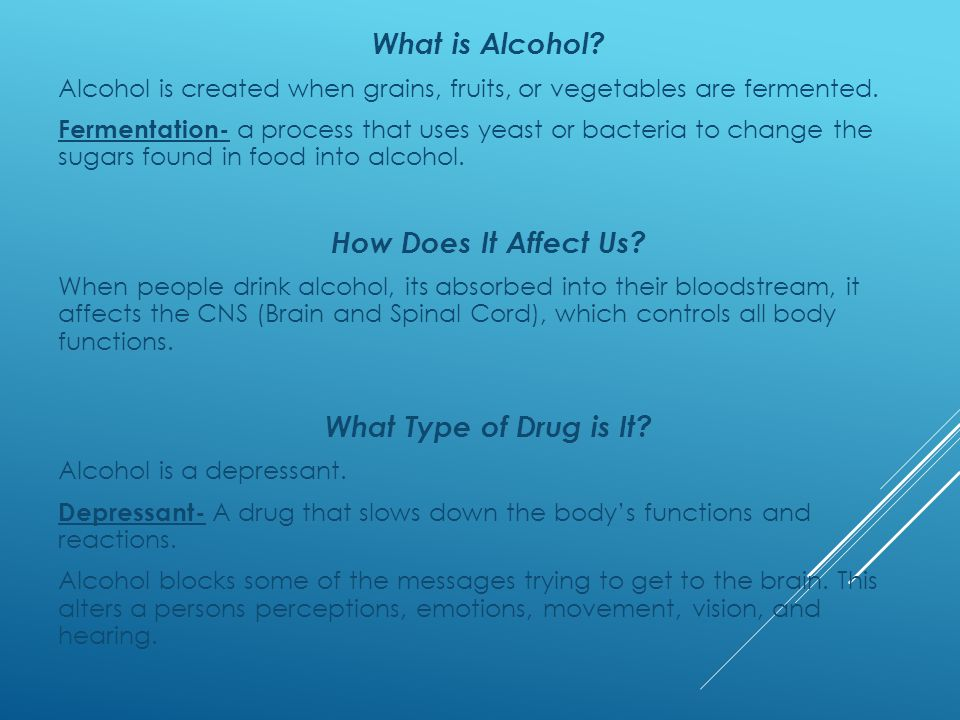 What is Alcohol. Alcohol is created when grains, fruits, or vegetables are fermented.