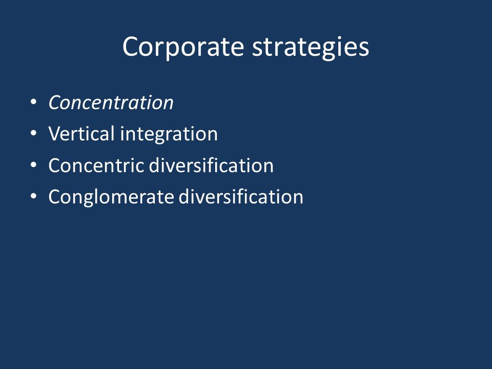 Corporate strategies Concentration Vertical integration Concentric diversification Conglomerate diversification