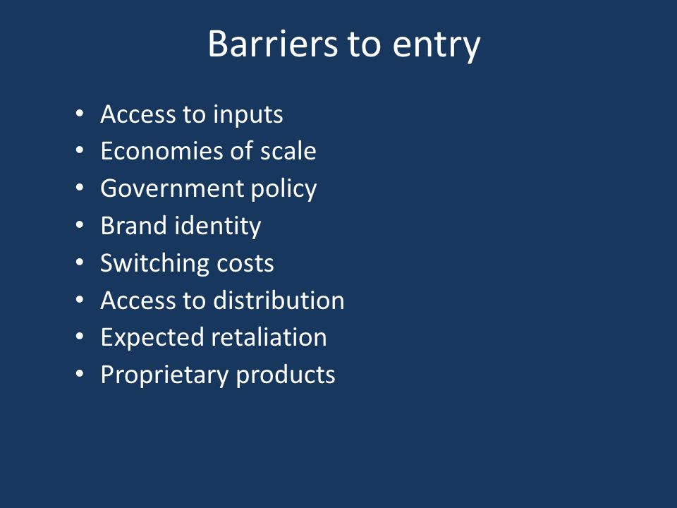 Barriers to entry Access to inputs Economies of scale Government policy Brand identity Switching costs Access to distribution Expected retaliation Proprietary products