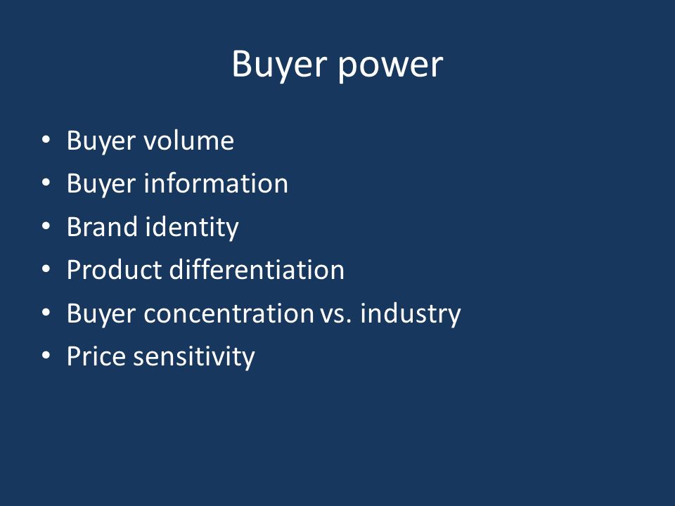 Buyer power Buyer volume Buyer information Brand identity Product differentiation Buyer concentration vs.