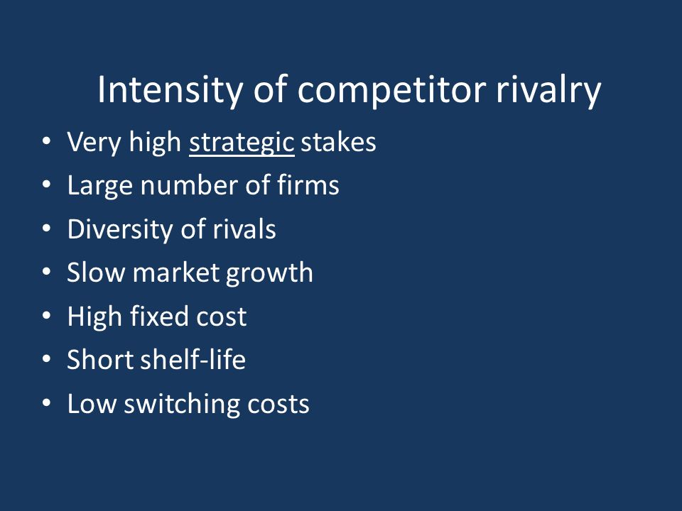 Intensity of competitor rivalry Very high strategic stakes Large number of firms Diversity of rivals Slow market growth High fixed cost Short shelf-life Low switching costs