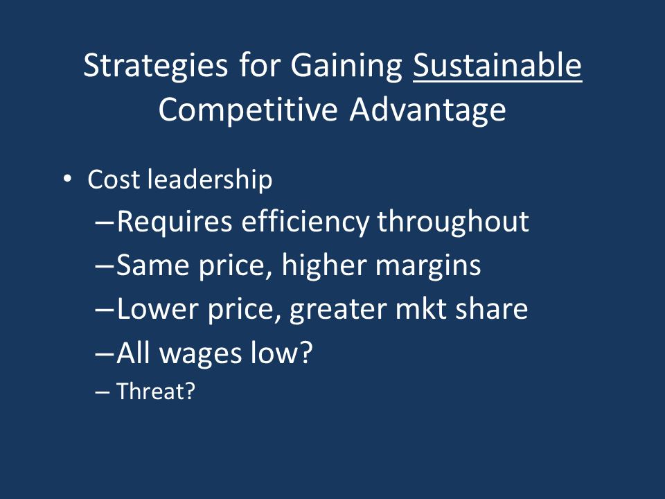 Strategies for Gaining Sustainable Competitive Advantage Cost leadership – Requires efficiency throughout – Same price, higher margins – Lower price, greater mkt share – All wages low.