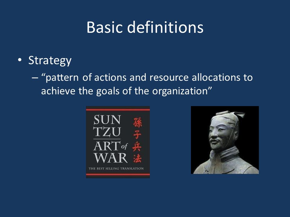 Basic definitions Strategy – pattern of actions and resource allocations to achieve the goals of the organization