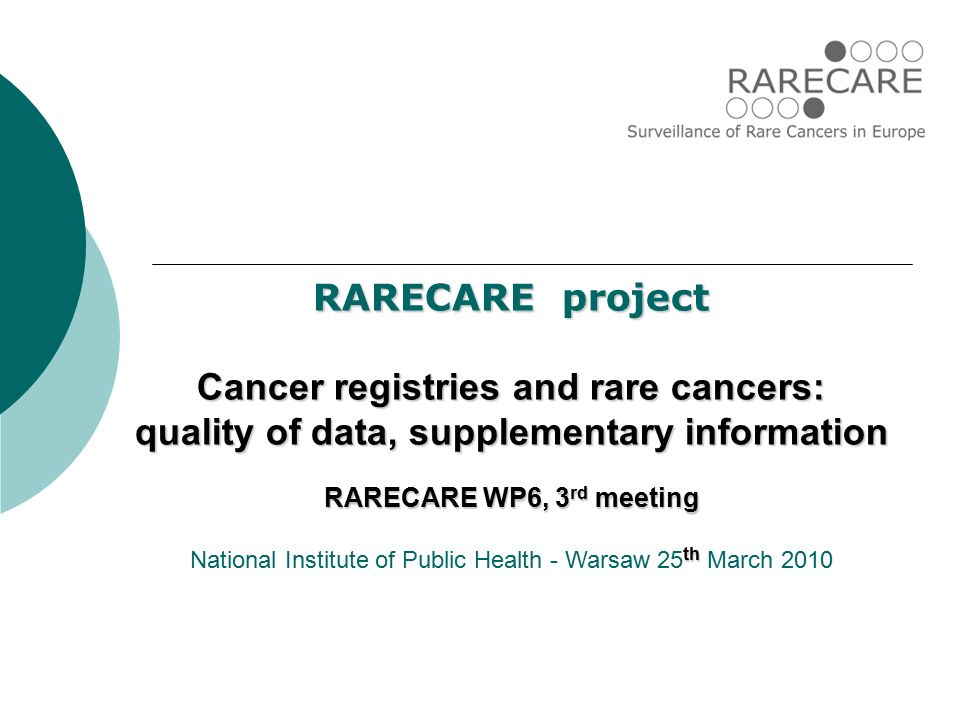 RARECARE project Cancer registries and rare cancers: quality of data, supplementary information RARECARE WP6, 3 rd meeting th National Institute of Public Health - Warsaw 25 th March 2010