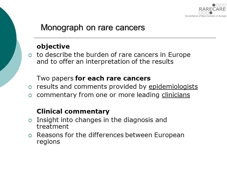 Monograph on rare cancers objective  to describe the burden of rare cancers in Europe and to offer an interpretation of the results Two papers for each rare cancers  results and comments provided by epidemiologists  commentary from one or more leading clinicians Clinical commentary  Insight into changes in the diagnosis and treatment  Reasons for the differences between European regions