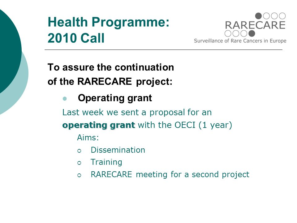 To assure the continuation of the RARECARE project: Operating grant Last week we sent a proposal for an operating grant operating grant with the OECI (1 year) Aims:  Dissemination  Training  RARECARE meeting for a second project Health Programme: 2010 Call