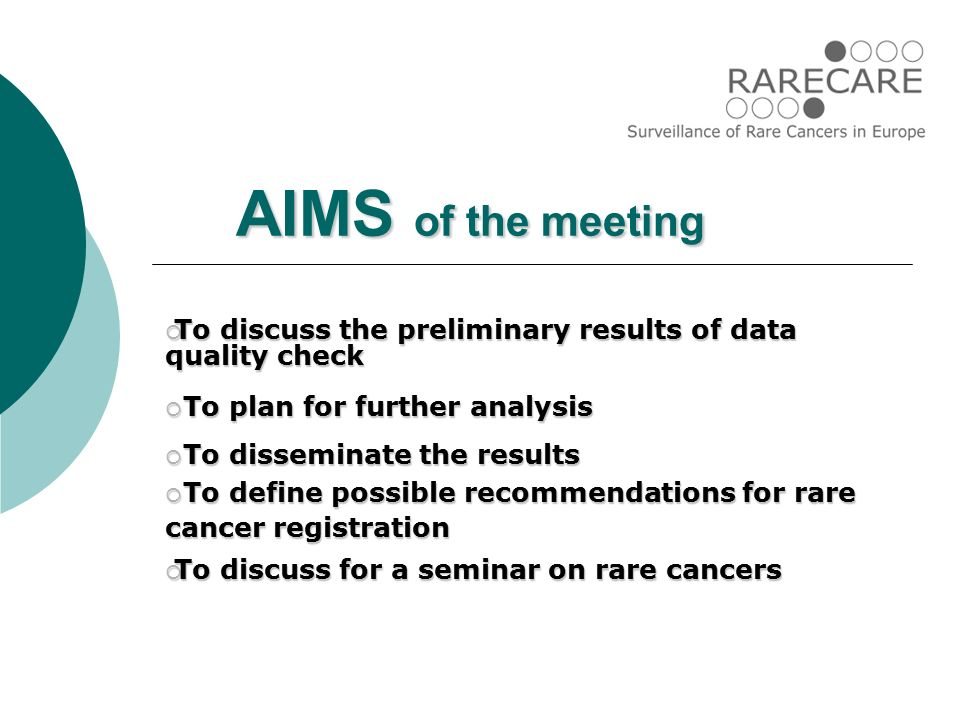 AIMS of the meeting  To discuss the preliminary results of data quality check  To plan for further analysis  To disseminate the results  To define possible recommendations for rare cancer registration  To discuss for a seminar on rare cancers