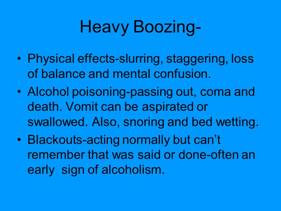 Heavy Boozing- Physical effects-slurring, staggering, loss of balance and mental confusion.