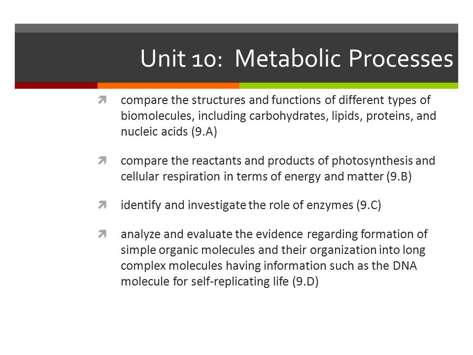 Unit 10: Metabolic Processes  compare the structures and functions of different types of biomolecules, including carbohydrates, lipids, proteins, and nucleic acids (9.A)  compare the reactants and products of photosynthesis and cellular respiration in terms of energy and matter (9.B)  identify and investigate the role of enzymes (9.C)  analyze and evaluate the evidence regarding formation of simple organic molecules and their organization into long complex molecules having information such as the DNA molecule for self-replicating life (9.D)