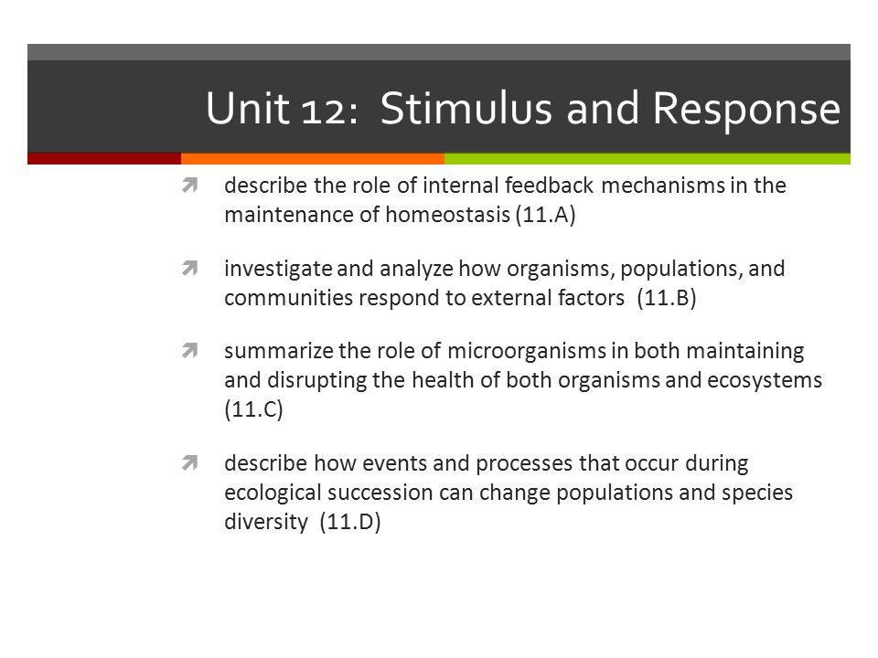 Unit 12: Stimulus and Response  describe the role of internal feedback mechanisms in the maintenance of homeostasis (11.A)  investigate and analyze how organisms, populations, and communities respond to external factors (11.B)  summarize the role of microorganisms in both maintaining and disrupting the health of both organisms and ecosystems (11.C)  describe how events and processes that occur during ecological succession can change populations and species diversity (11.D)