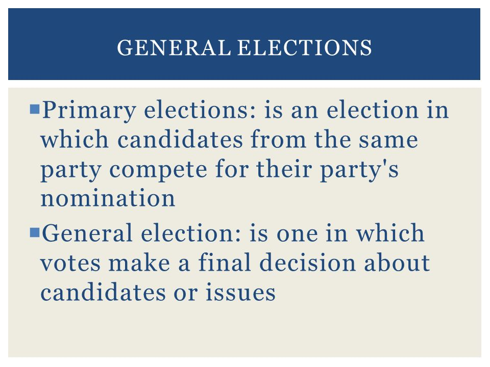  Primary elections: is an election in which candidates from the same party compete for their party s nomination  General election: is one in which votes make a final decision about candidates or issues GENERAL ELECTIONS