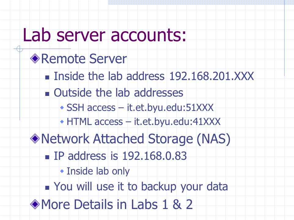 Lab server accounts: Remote Server Inside the lab address XXX Outside the lab addresses  SSH access – it.et.byu.edu:51XXX  HTML access – it.et.byu.edu:41XXX Network Attached Storage (NAS) IP address is  Inside lab only You will use it to backup your data More Details in Labs 1 & 2
