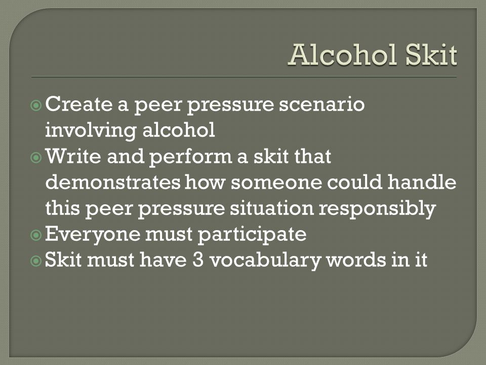  Create a peer pressure scenario involving alcohol  Write and perform a skit that demonstrates how someone could handle this peer pressure situation responsibly  Everyone must participate  Skit must have 3 vocabulary words in it
