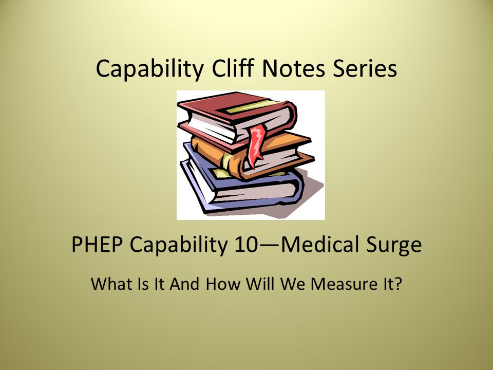 Capability Cliff Notes Series PHEP Capability 10—Medical Surge What Is It And How Will We Measure It