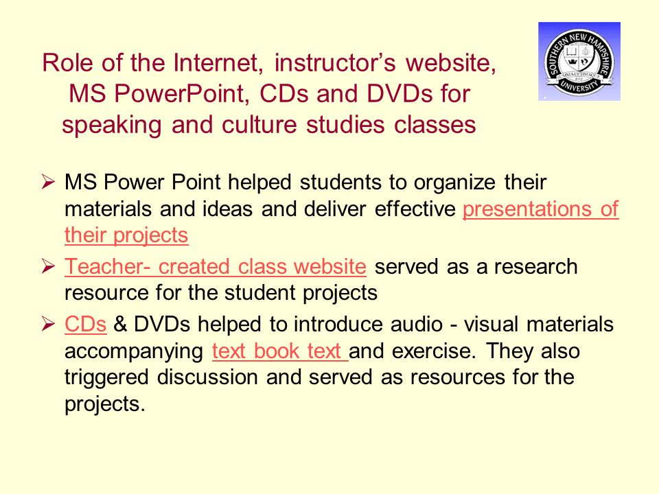 Role of the Internet, instructor's website, MS PowerPoint, CDs and DVDs for speaking and culture studies classes  MS Power Point helped students to organize their materials and ideas and deliver effective presentations of their projectspresentations of their projects  Teacher- created class website served as a research resource for the student projects Teacher- created class website  CDs & DVDs helped to introduce audio - visual materials accompanying text book text and exercise.