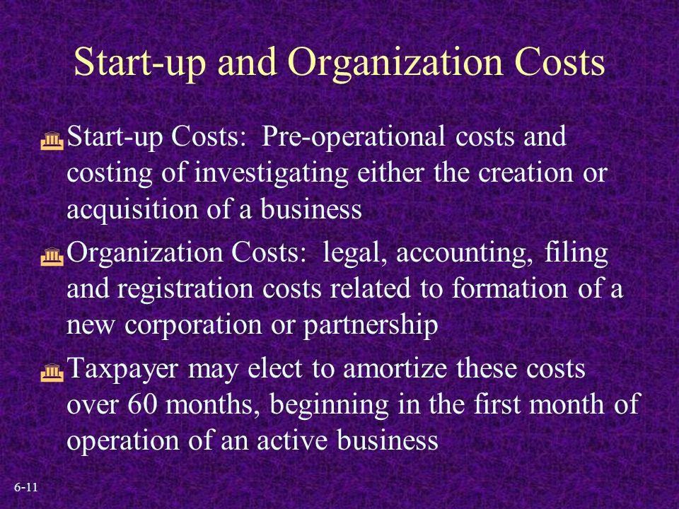 6-11 Start-up and Organization Costs  Start-up Costs: Pre-operational costs and costing of investigating either the creation or acquisition of a business  Organization Costs: legal, accounting, filing and registration costs related to formation of a new corporation or partnership  Taxpayer may elect to amortize these costs over 60 months, beginning in the first month of operation of an active business