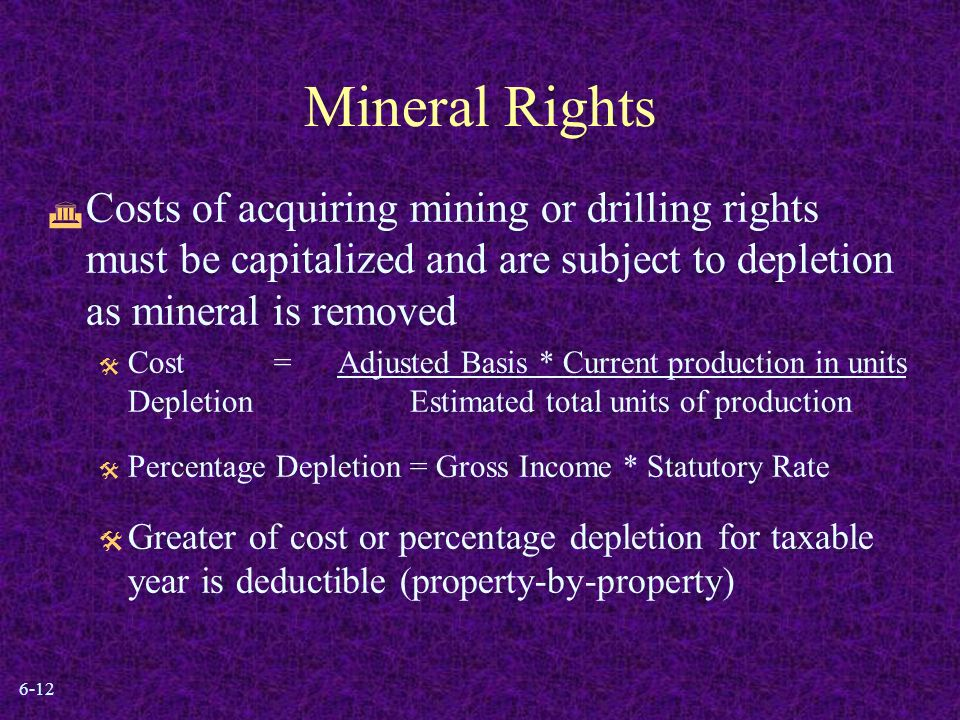 6-12 Mineral Rights  Costs of acquiring mining or drilling rights must be capitalized and are subject to depletion as mineral is removed  Cost =Adjusted Basis * Current production in units Depletion Estimated total units of production  Percentage Depletion = Gross Income * Statutory Rate  Greater of cost or percentage depletion for taxable year is deductible (property-by-property)