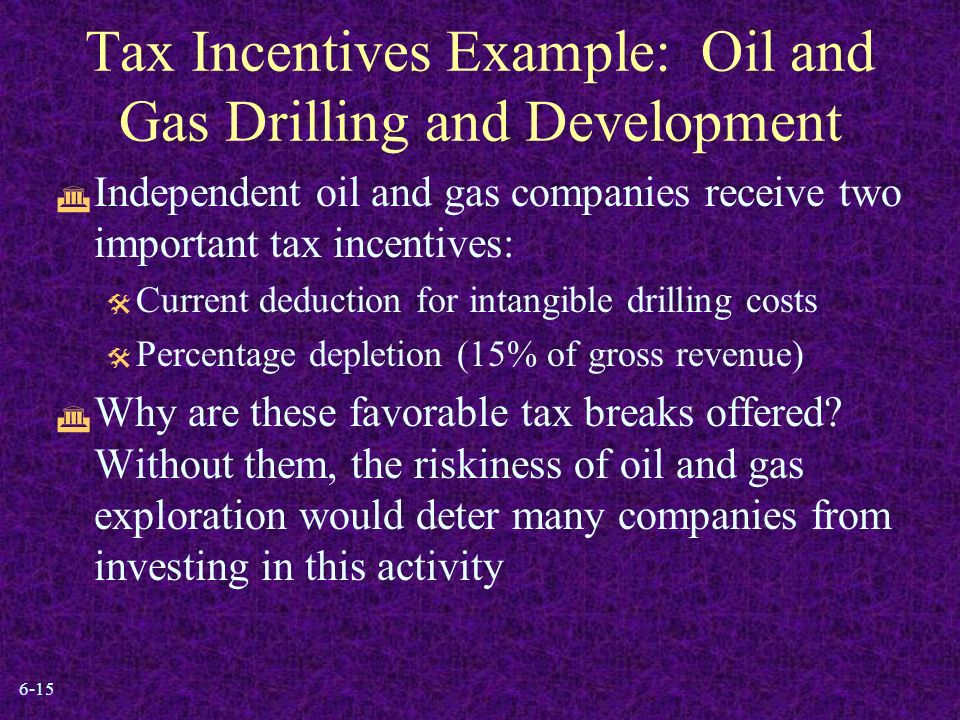 6-15 Tax Incentives Example: Oil and Gas Drilling and Development  Independent oil and gas companies receive two important tax incentives:  Current deduction for intangible drilling costs  Percentage depletion (15% of gross revenue)  Why are these favorable tax breaks offered.