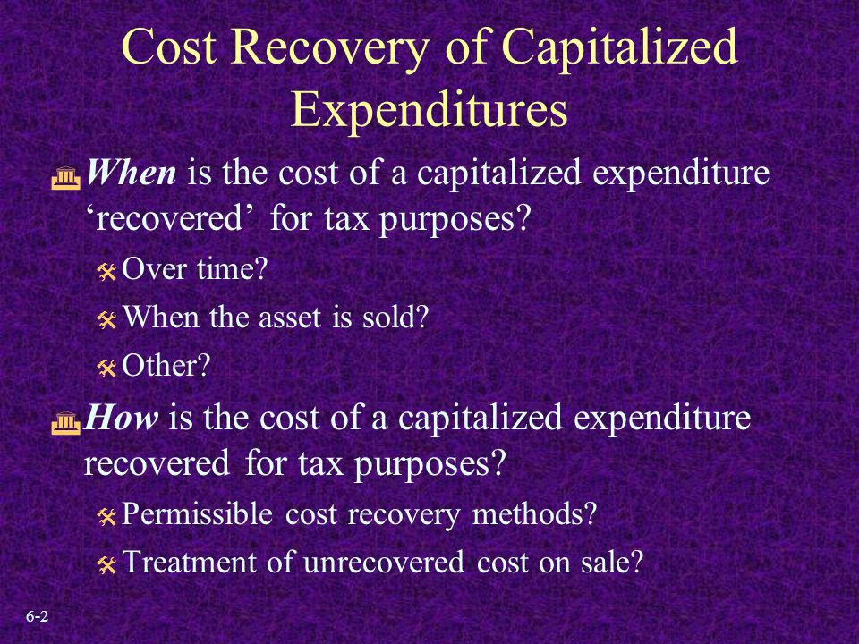 6-2 Cost Recovery of Capitalized Expenditures  When is the cost of a capitalized expenditure 'recovered' for tax purposes.