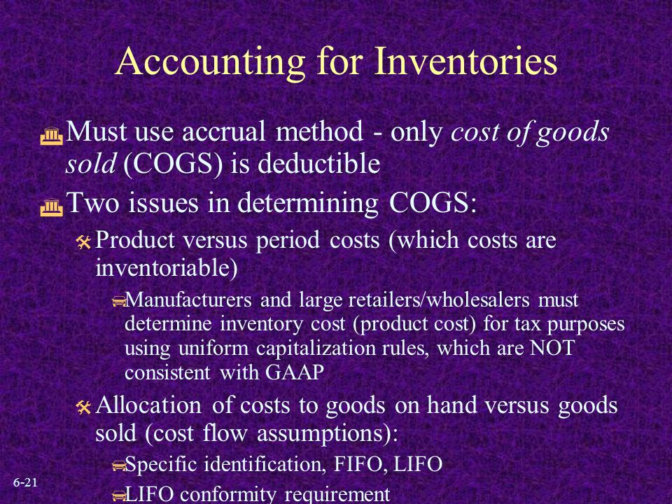 6-21 Accounting for Inventories  Must use accrual method - only cost of goods sold (COGS) is deductible  Two issues in determining COGS:  Product versus period costs (which costs are inventoriable)  Manufacturers and large retailers/wholesalers must determine inventory cost (product cost) for tax purposes using uniform capitalization rules, which are NOT consistent with GAAP  Allocation of costs to goods on hand versus goods sold (cost flow assumptions):  Specific identification, FIFO, LIFO  LIFO conformity requirement