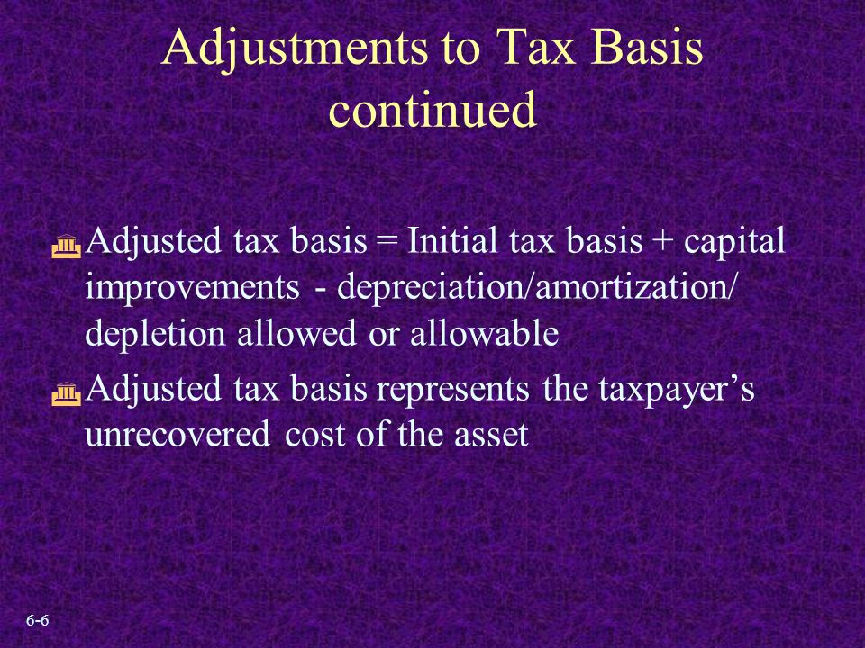 6-6 Adjustments to Tax Basis continued  Adjusted tax basis = Initial tax basis + capital improvements - depreciation/amortization/ depletion allowed or allowable  Adjusted tax basis represents the taxpayer's unrecovered cost of the asset