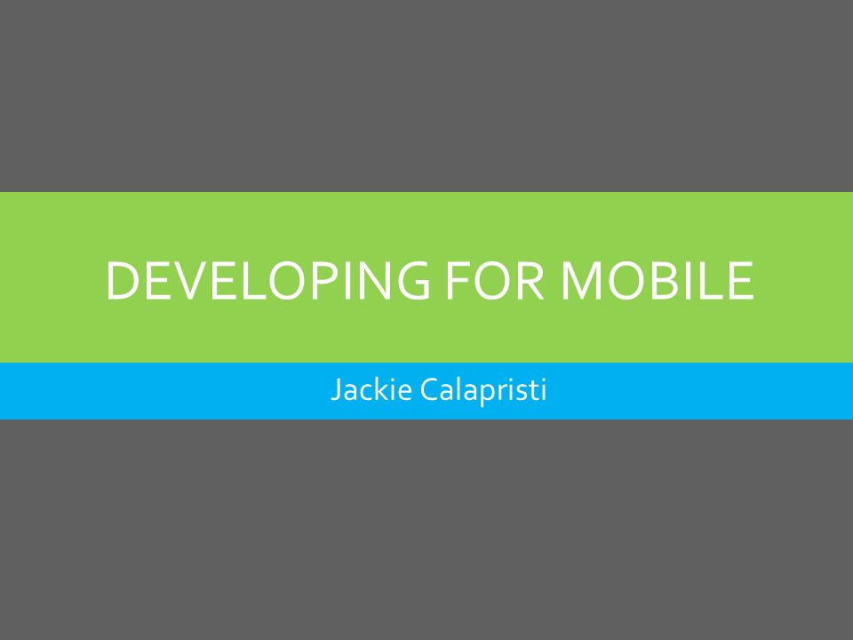 DEVELOPING FOR MOBILE Jackie Calapristi