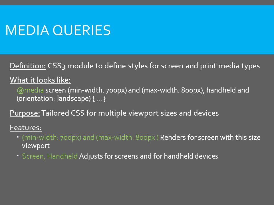 MEDIA QUERIES Definition: CSS3 module to define styles for screen and print media types What it looks like: @media screen (min-width: 700px) and (max-width: 800px), handheld and (orientation: landscape) {...