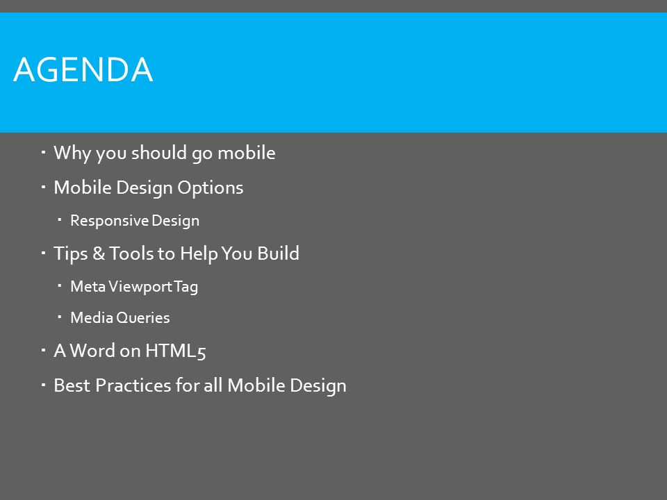 AGENDA  Why you should go mobile  Mobile Design Options  Responsive Design  Tips & Tools to Help You Build  Meta Viewport Tag  Media Queries  A Word on HTML5  Best Practices for all Mobile Design