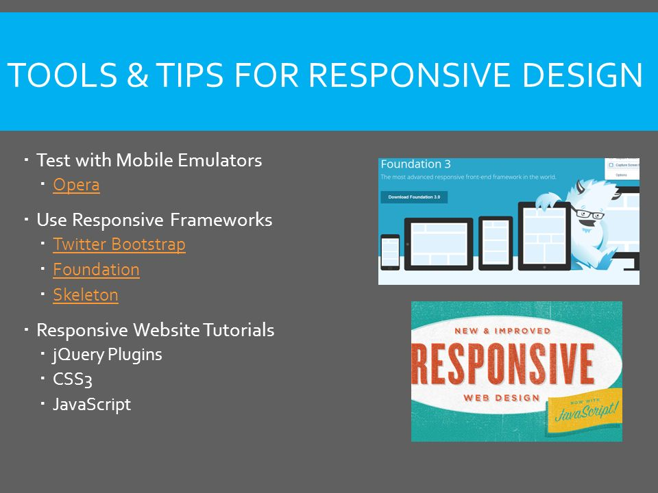 TOOLS & TIPS FOR RESPONSIVE DESIGN  Test with Mobile Emulators  Opera Opera  Use Responsive Frameworks  Twitter Bootstrap Twitter Bootstrap  Foundation Foundation  Skeleton Skeleton  Responsive Website Tutorials  jQuery Plugins  CSS3  JavaScript