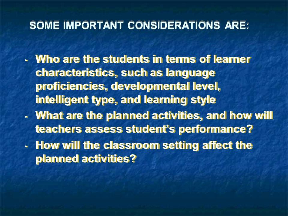 SOME IMPORTANT CONSIDERATIONS ARE: Who are the students in terms of learner characteristics, such as language proficiencies, developmental level, intelligent type, and learning style What are the planned activities, and how will teachers assess student's performance.