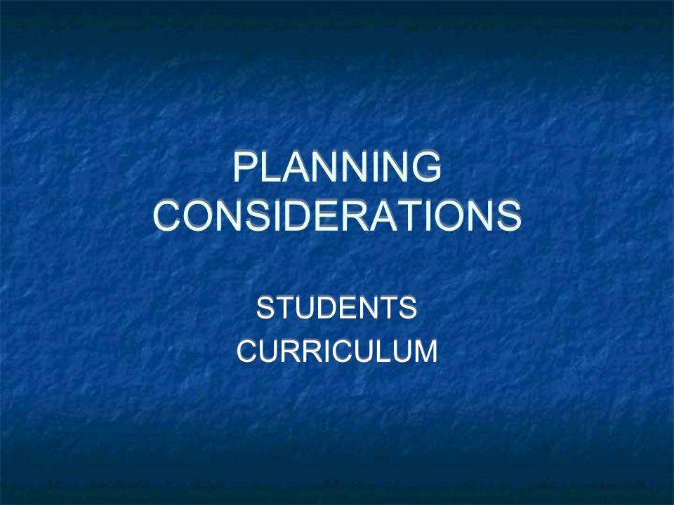 PLANNING CONSIDERATIONS PLANNING CONSIDERATIONS STUDENTS CURRICULUM STUDENTS CURRICULUM
