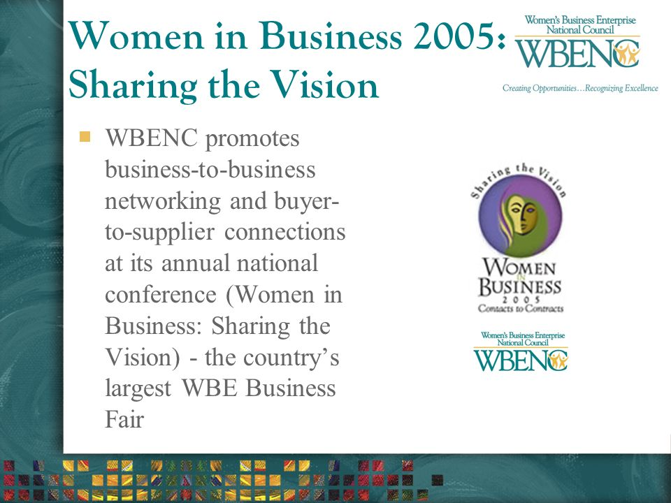 Women in Business 2005: Sharing the Vision WBENC promotes business-to-business networking and buyer- to-supplier connections at its annual national conference (Women in Business: Sharing the Vision) - the country's largest WBE Business Fair