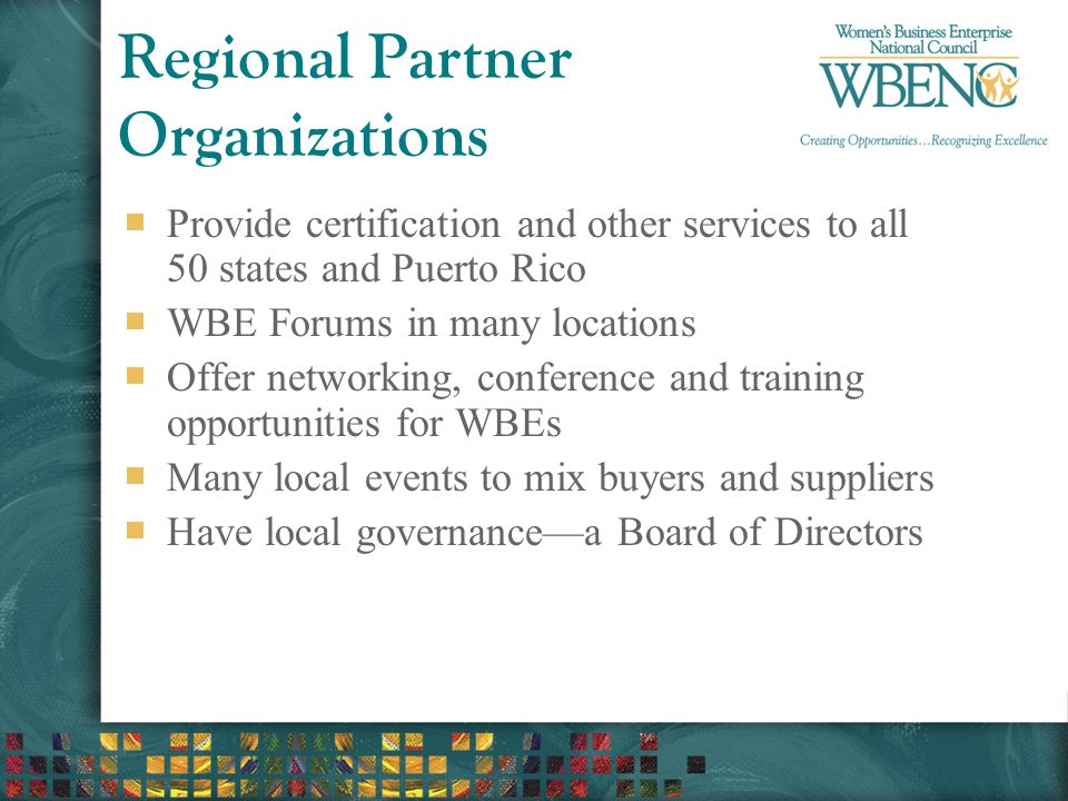 Regional Partner Organizations Provide certification and other services to all 50 states and Puerto Rico WBE Forums in many locations Offer networking, conference and training opportunities for WBEs Many local events to mix buyers and suppliers Have local governance—a Board of Directors