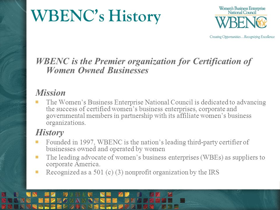 WBENC's History WBENC is the Premier organization for Certification of Women Owned Businesses Mission The Women's Business Enterprise National Council is dedicated to advancing the success of certified women's business enterprises, corporate and governmental members in partnership with its affiliate women's business organizations.