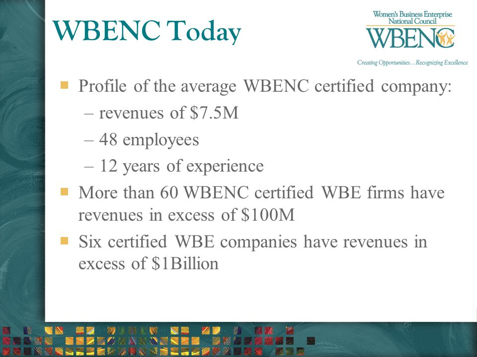 WBENC Today Profile of the average WBENC certified company: –revenues of $7.5M –48 employees –12 years of experience More than 60 WBENC certified WBE firms have revenues in excess of $100M Six certified WBE companies have revenues in excess of $1Billion