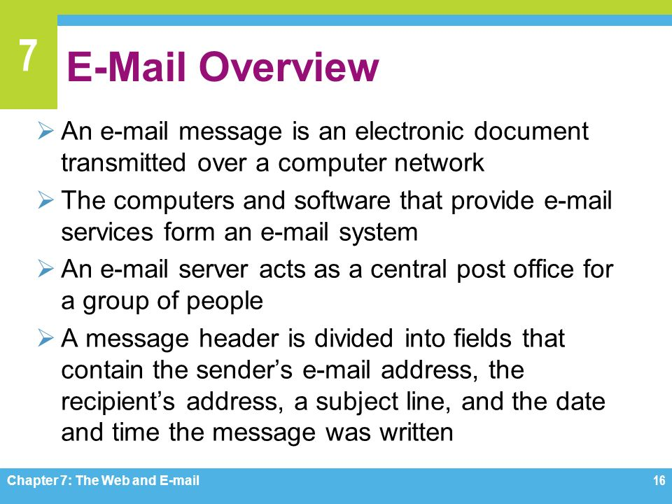 7  Overview  An  message is an electronic document transmitted over a computer network  The computers and software that provide  services form an  system  An  server acts as a central post office for a group of people  A message header is divided into fields that contain the sender's  address, the recipient's address, a subject line, and the date and time the message was written Chapter 7: The Web and  16