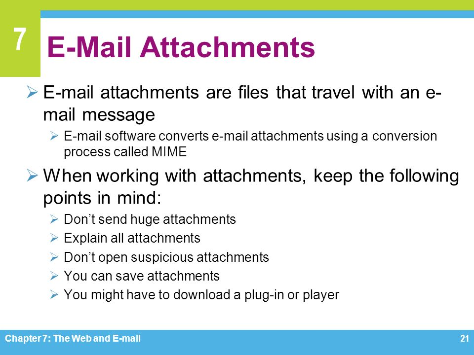 7  Attachments   attachments are files that travel with an e- mail message   software converts  attachments using a conversion process called MIME  When working with attachments, keep the following points in mind:  Don't send huge attachments  Explain all attachments  Don't open suspicious attachments  You can save attachments  You might have to download a plug-in or player Chapter 7: The Web and  21