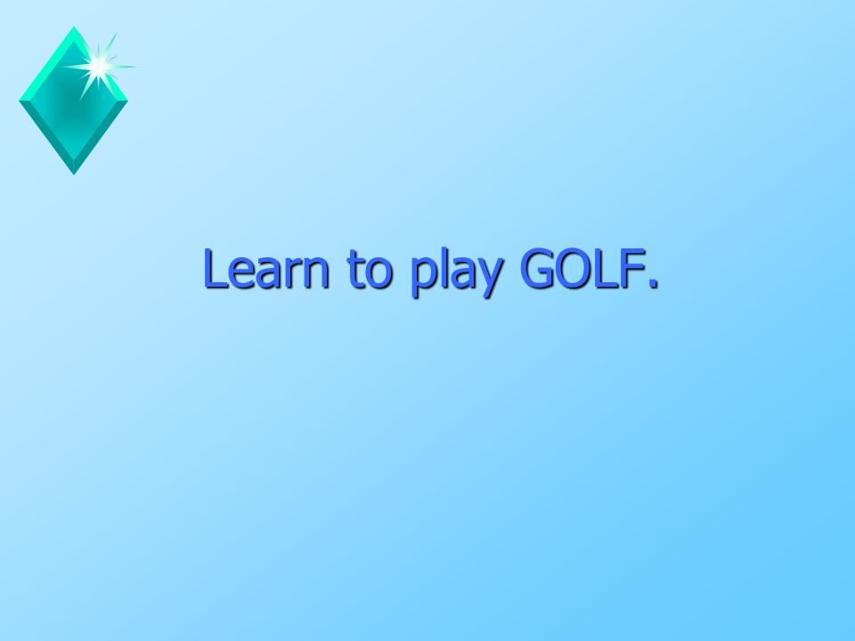 Learn to play GOLF.