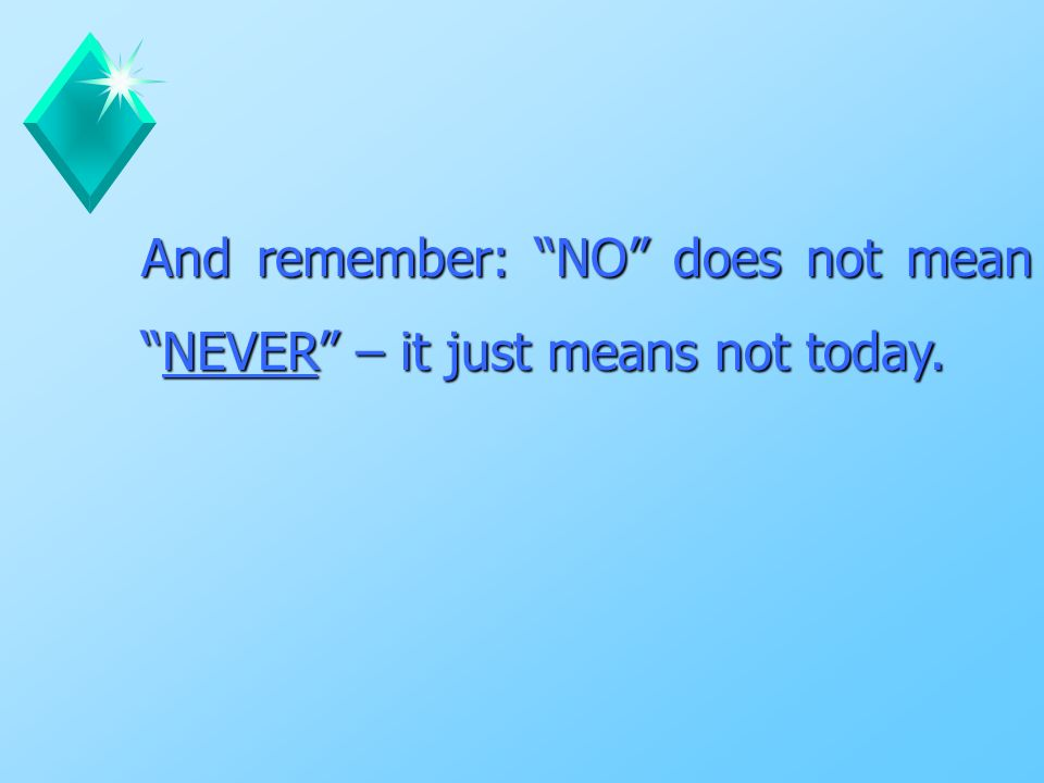 And remember: NO does not mean NEVER – it just means not today.
