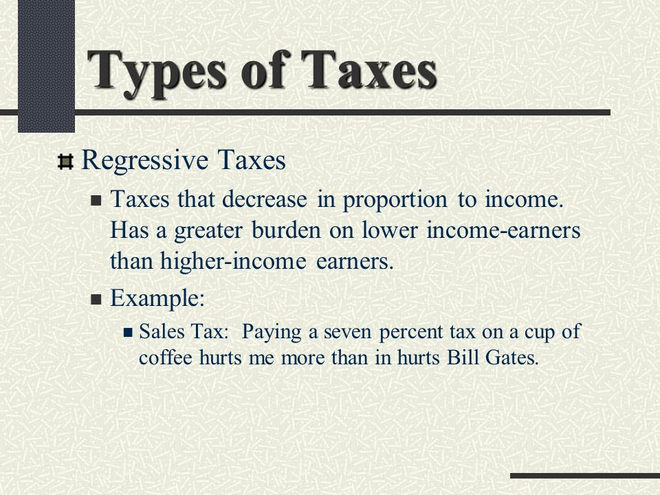 Types of Taxes Regressive Taxes Taxes that decrease in proportion to income.