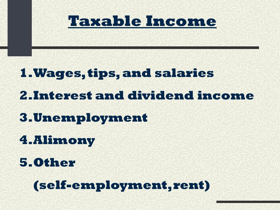 Taxable Income 1.Wages, tips, and salaries 2.Interest and dividend income 3.Unemployment 4.Alimony 5.Other (self-employment, rent)