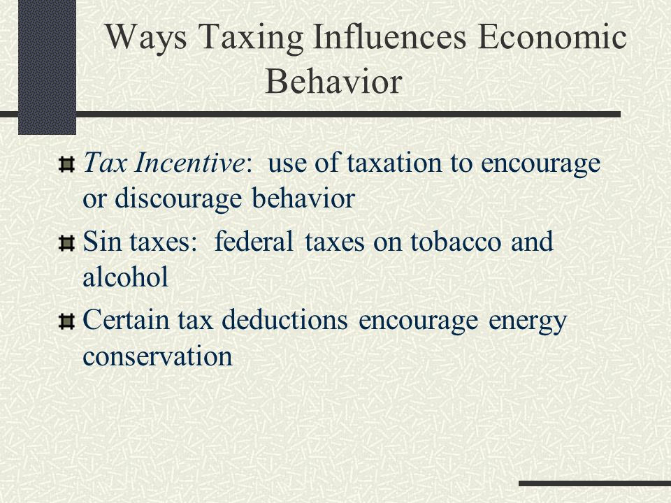 Ways Taxing Influences Economic Behavior Tax Incentive: use of taxation to encourage or discourage behavior Sin taxes: federal taxes on tobacco and alcohol Certain tax deductions encourage energy conservation