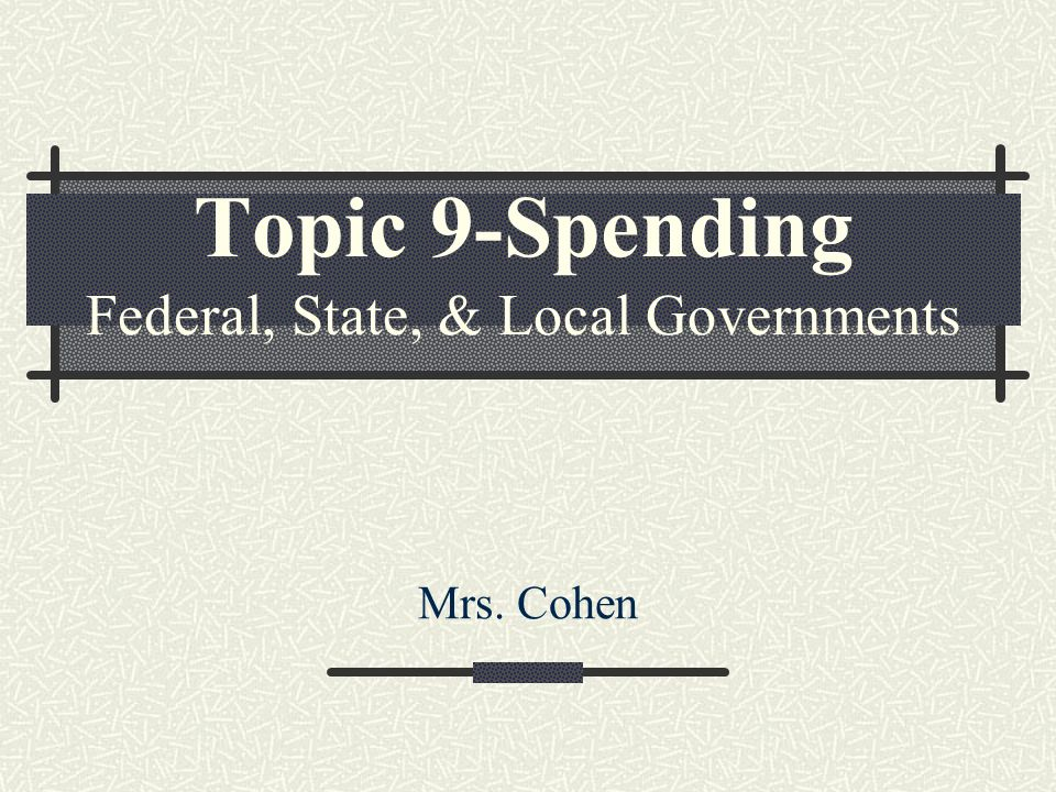Topic 9-Spending Federal, State, & Local Governments Mrs. Cohen