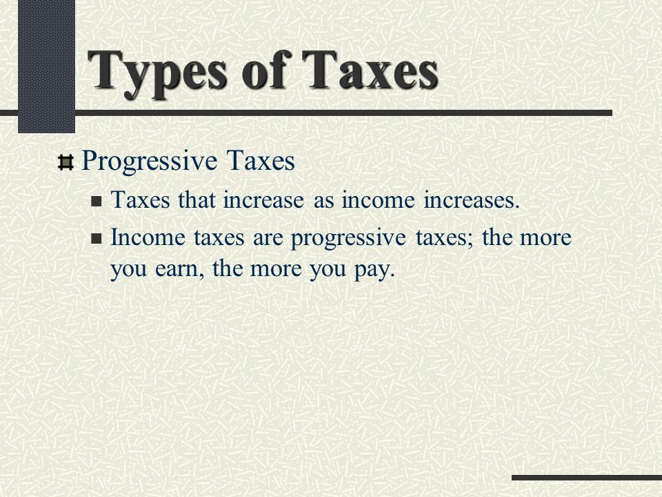 Types of Taxes Progressive Taxes Taxes that increase as income increases.