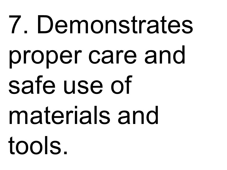 7. Demonstrates proper care and safe use of materials and tools.