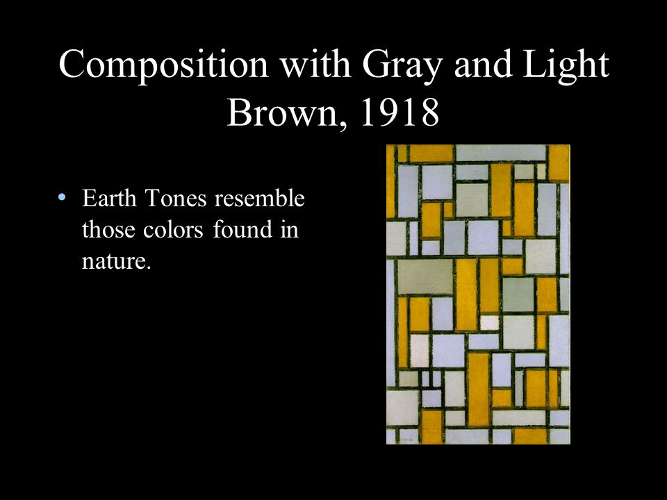 Composition with Gray and Light Brown, 1918 Earth Tones resemble those colors found in nature.