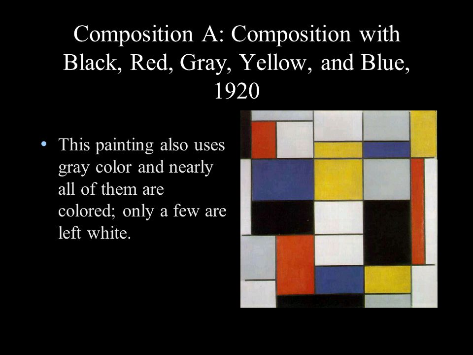 Composition A: Composition with Black, Red, Gray, Yellow, and Blue, 1920 This painting also uses gray color and nearly all of them are colored; only a few are left white.