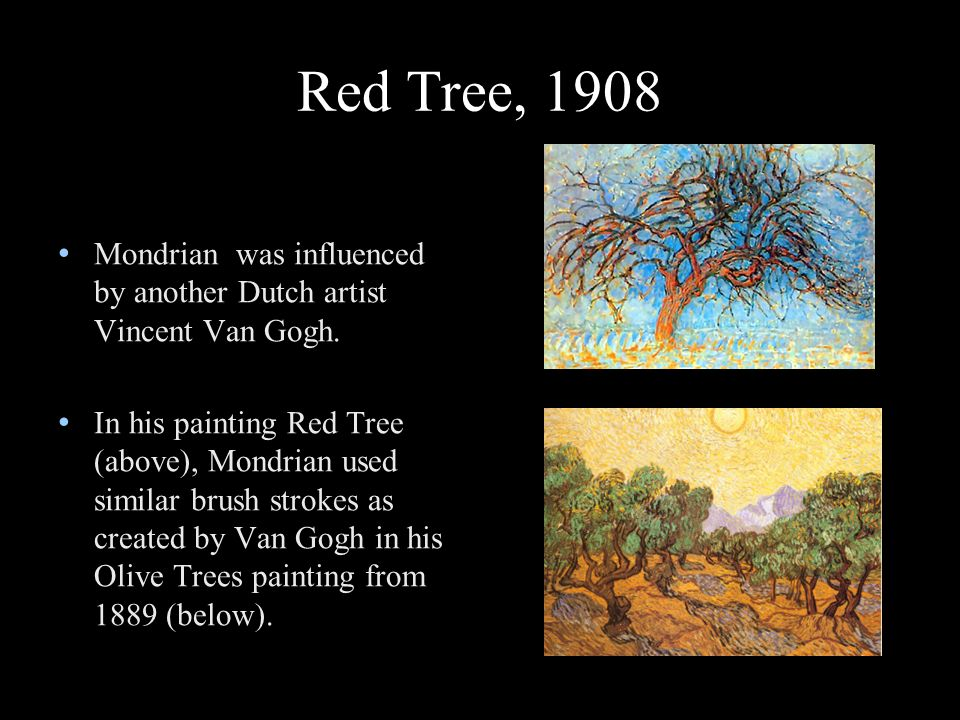 Red Tree, 1908 Mondrian was influenced by another Dutch artist Vincent Van Gogh.