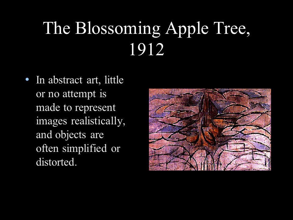 The Blossoming Apple Tree, 1912 In abstract art, little or no attempt is made to represent images realistically, and objects are often simplified or distorted.