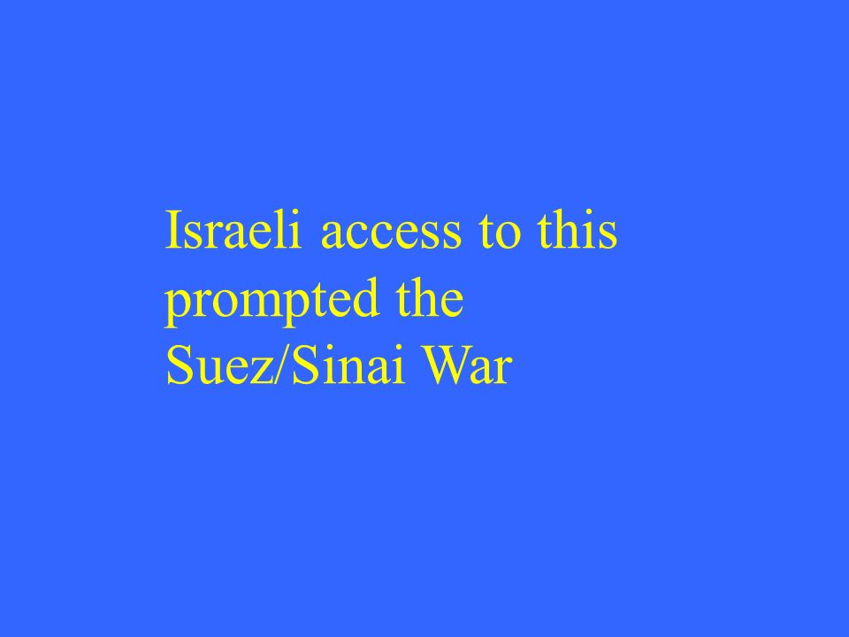 Israeli access to this prompted the Suez/Sinai War